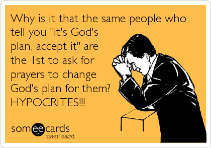 """Why is it that the same people who tell you """"it's God's plan, accept it"""" are the 1st to ask for prayers to change God's plan for them? HYPOCRITES!!!"""