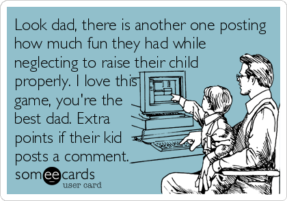 Look dad, there is another one posting how much fun they had while neglecting to raise their child properly. I love this game, you're the best dad. Extra points if their kid posts a comment.