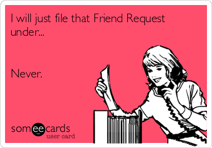 I will just file that Friend Request under...   Never.