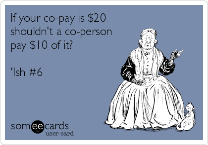 If your co-pay is $20 shouldn't a co-person pay $10 of it?  'Ish #6