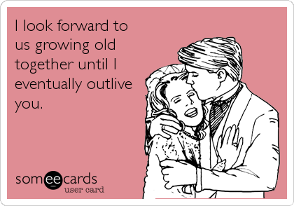 I look forward to  us growing old together until I eventually outlive you.