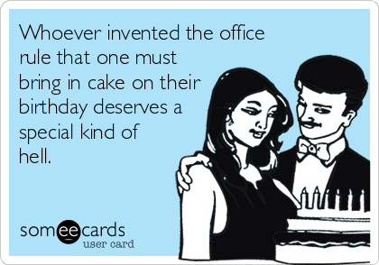 Whoever invented the office rule that one must bring in cake on their birthday deserves a special kind of hell.