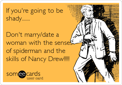 If you're going to be shady.......  Don't marry/date a woman with the senses of spiderman and the skills of Nancy Drew!!!!!