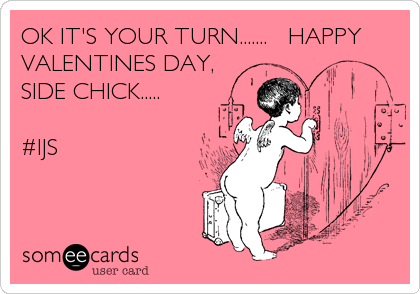 OK IT'S YOUR TURN.......   HAPPY VALENTINES DAY,      SIDE CHICK.....                             #IJS