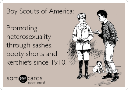Boy Scouts of America:  Promoting heterosexuality through sashes, booty shorts and kerchiefs since 1910.