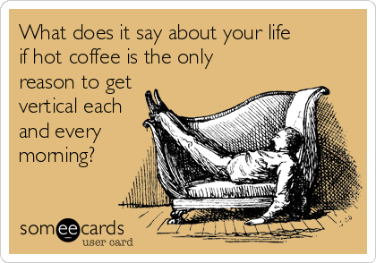 What does it say about your life         if hot coffee is the only reason to get vertical each and every morning?