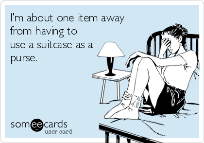 I'm about one item away from having to use a suitcase as a purse.