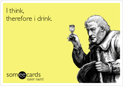 I think,  therefore i drink.