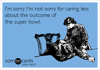 I'm sorry I'm not sorry for caring less about the outcome of the super bowl.