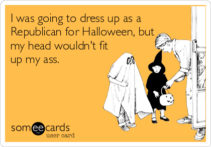 I was going to dress up as a Republican for Halloween, but my head wouldn't fit up my ass.