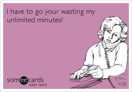 I have to go your wasting my unlimited minutes!