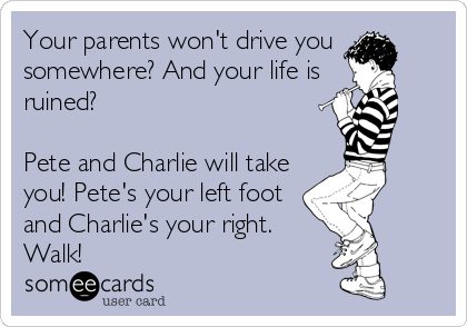Your parents won't drive you somewhere? And your life is ruined?  Pete and Charlie will take you! Pete's your left foot and Charlie's you