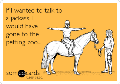If I wanted to talk to a jackass, I would have gone to the petting zoo...