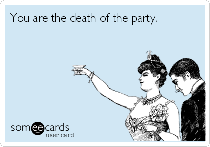 You are the death of the party.