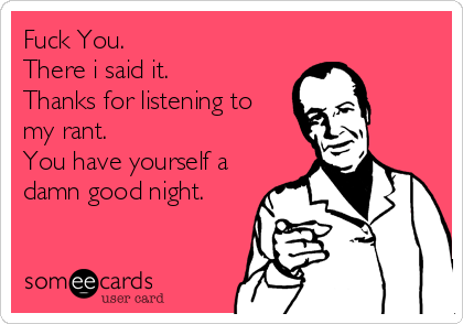 Fuck You. There i said it. Thanks for listening to my rant. You have yourself a damn good night.