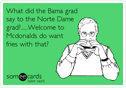 What did the Bama grad say to the Norte Dame grad?......Welcome to Mcdonalds do want fries with that?