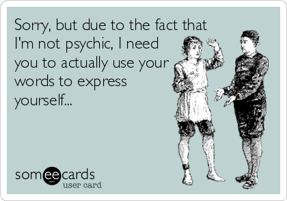 Sorry, but due to the fact that I'm not psychic, I need you to actually use your words to express yourself...