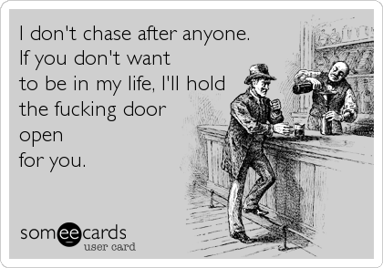 I don't chase after anyone. If you don't want to be in my life, I'll hold the fucking door open for you.