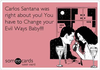 Carlos Santana was right about you! You have to Change your Evil Ways Baby!!!!