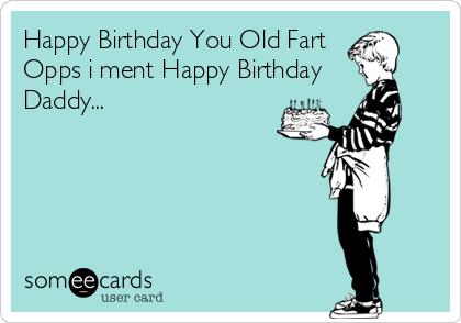 Happy Birthday You Old Fart  Opps i ment Happy Birthday  Daddy...