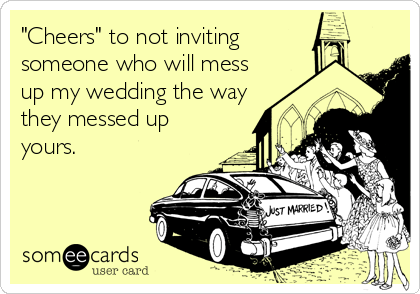 """""""Cheers"""" to not inviting someone who will mess up my wedding the way they messed up yours."""