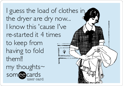 I guess the load of clothes in the dryer are dry now... I know this 'cause I've re-started it 4 times to keep from having to fold them!! ? my thoughts~