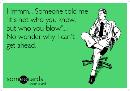"Hmmm... Someone told me ""it's not who you know, but who you blow""....  No wonder why I can't get ahead."