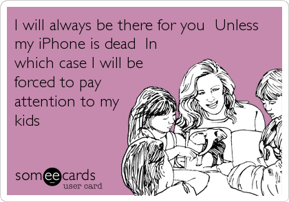 I will always be there for you  Unless my iPhone is dead  In which case I will be forced to pay attention to my kids