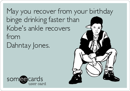 May you recover from your birthday binge drinking faster than Kobe's ankle recovers from  Dahntay Jones.