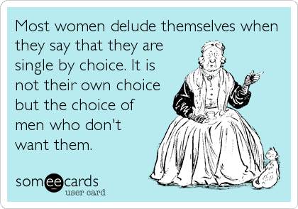 Most women delude themselves when they say that they are single by choice. It is not their own choice but the choice of men who don't wan