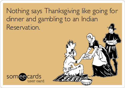 Nothing says Thanksgiving like going for dinner and gambling to an Indian Reservation.