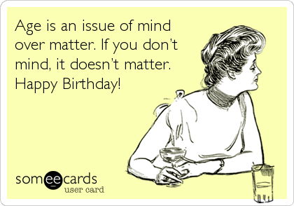 Age is an issue of mind over matter. If you don't mind, it doesn't matter. Happy Birthday!
