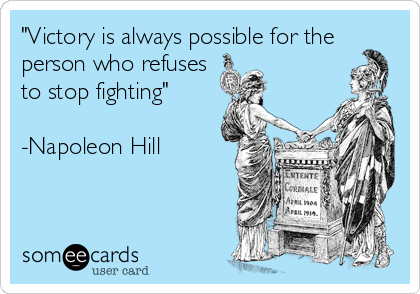 """Victory is always possible for the person who refuses to stop fighting""  -Napoleon Hill"
