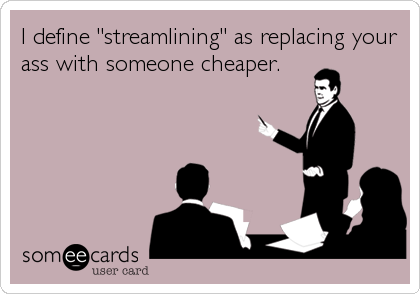 "I define ""streamlining"" as replacing your ass with someone cheaper."