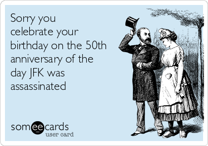 Sorry you  celebrate your birthday on the 50th anniversary of the day JFK was assassinated