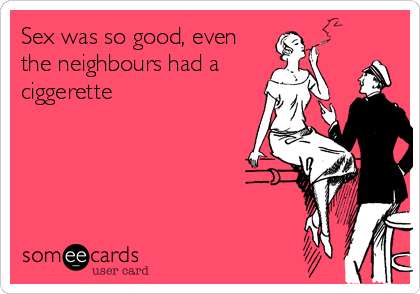 Sex was so good, even the neighbours had a  ciggerette