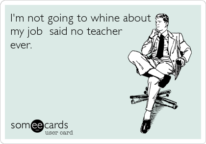 I'm not going to whine about my job  said no teacher ever.