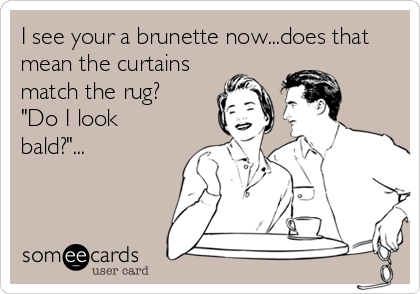"""I see your a brunette now...does that mean the curtains match the rug? """"Do I look bald?""""..."""