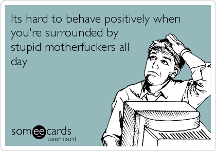 Its hard to behave positively when you're surrounded by stupid motherfuckers all day