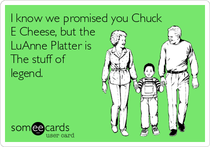 I know we promised you Chuck E Cheese, but the  LuAnne Platter is The stuff of legend.