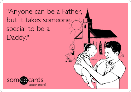 """Anyone can be a Father, but it takes someone special to be a Daddy."""