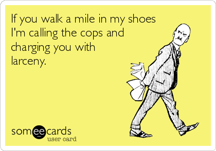If you walk a mile in my shoes I'm calling the cops and charging you with larceny.
