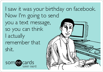 I saw it was your birthday on facebook. Now I'm going to send you a text message, so you can think I actually remember that shit.