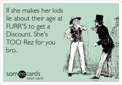 If she makes her kids lie about their age at FURR'S to get a Discount. She's TOO Rez for you bro..