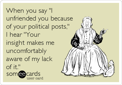 "When you say ""I unfriended you because of your political posts,"" I hear ""Your insight makes me uncomfortably aware of my lack of it."""