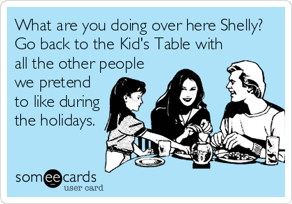 What are you doing over here Shelly?  Go back to the Kid's Table with all the other people we pretend to like during the holidays.