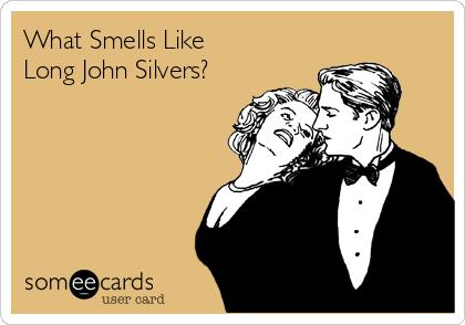 What Smells Like Long John Silvers?