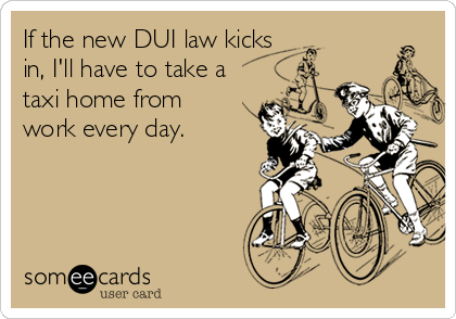 If the new DUI law kicks in, I'll have to take a taxi home from work every day.