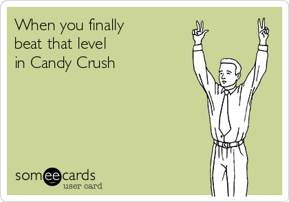 When you finally beat that level in Candy Crush