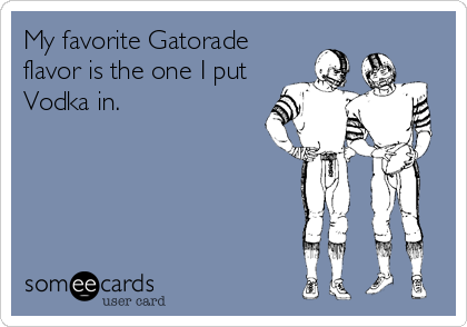 My favorite Gatorade flavor is the one I put Vodka in.